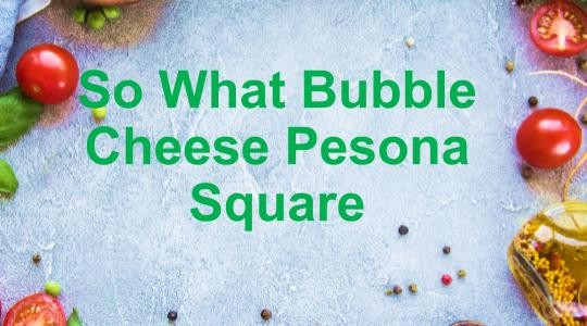 Menu & Review So What Bubble Cheese Pesona Square - Pesona Square - Depok 2