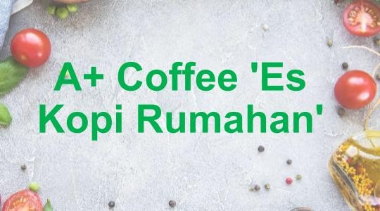 Menu & Review A+ Coffee 'Es Kopi Rumahan' - Koja